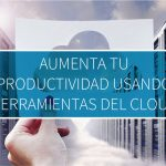 Aumenta tu productividad usando herramientas del Cloud