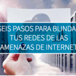 Seis pasos para blindar tus redes de las amenazas de internet