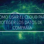 Como usar el Cloud para proteger los datos de tu compañía