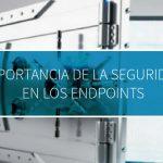Importancia de la seguridad en los Endpoints