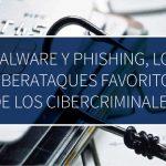 Malware y Phishing, los ciberataques favoritos de los cibercriminales