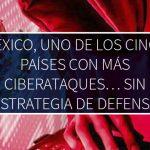 México, uno de los cinco países con más ciberataques… sin estrategia de defensa